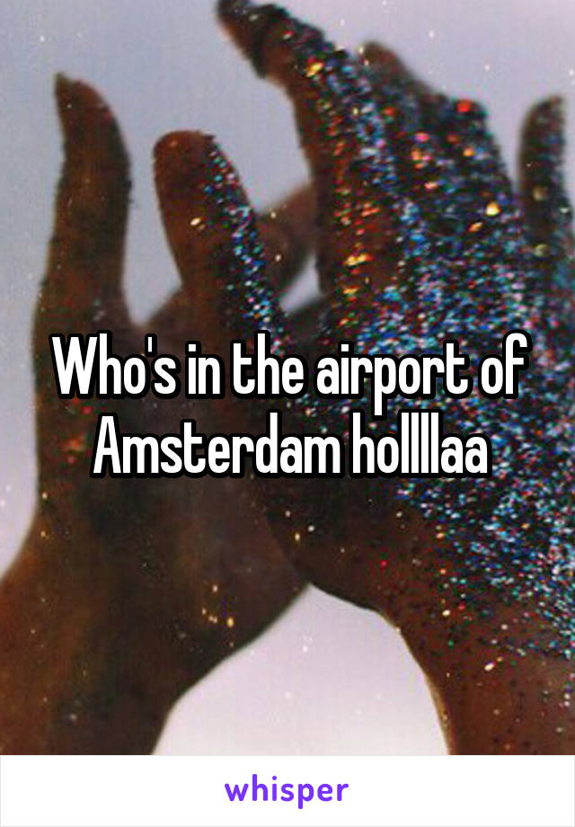Who's in the airport of Amsterdam hollllaa