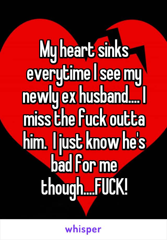 My heart sinks everytime I see my newly ex husband.... I miss the fuck outta him.  I just know he's bad for me though....FUCK!