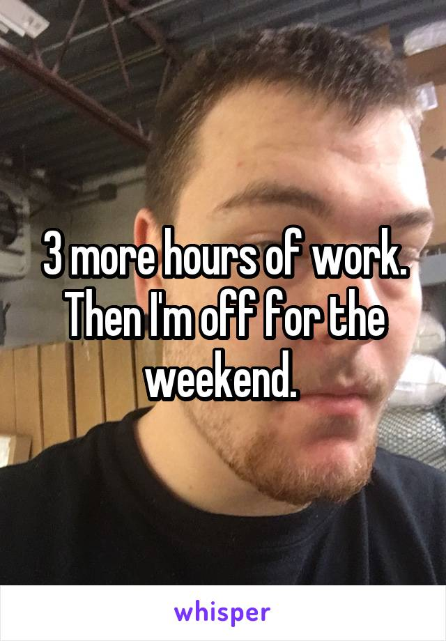 3 more hours of work. Then I'm off for the weekend.