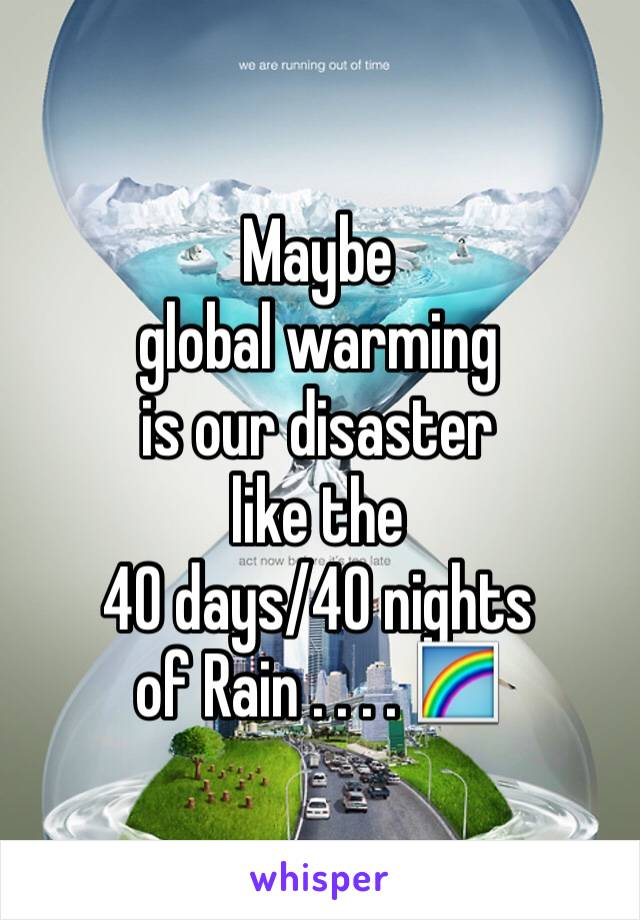 Maybe  global warming is our disaster  like the  40 days/40 nights of Rain . . . . 🌈