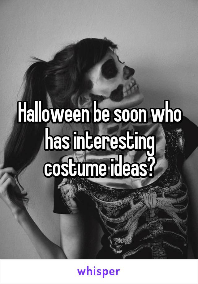 Halloween be soon who has interesting costume ideas?