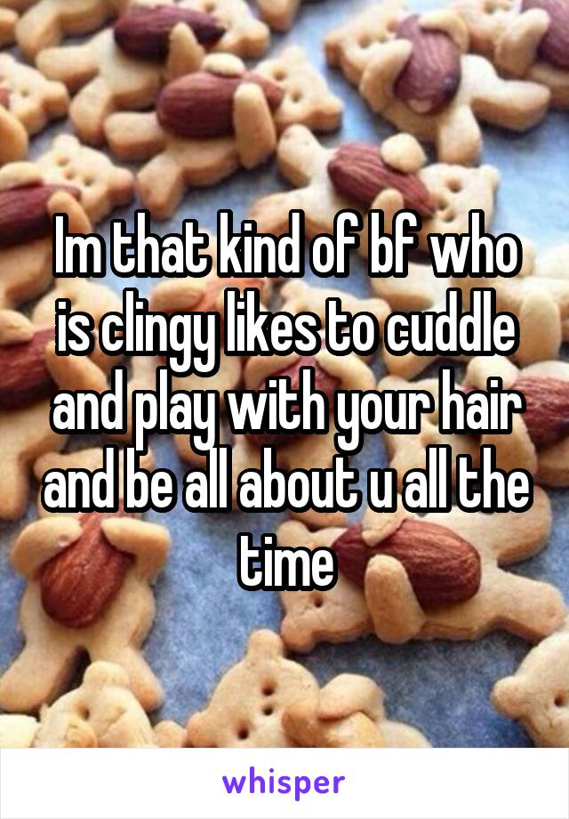 Im that kind of bf who is clingy likes to cuddle and play with your hair and be all about u all the time