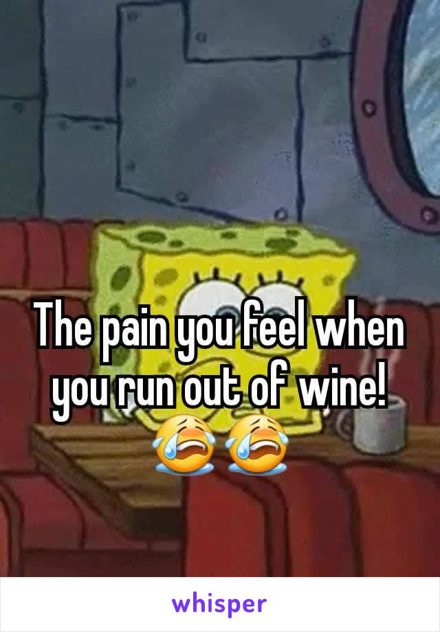 The pain you feel when you run out of wine! 😭😭
