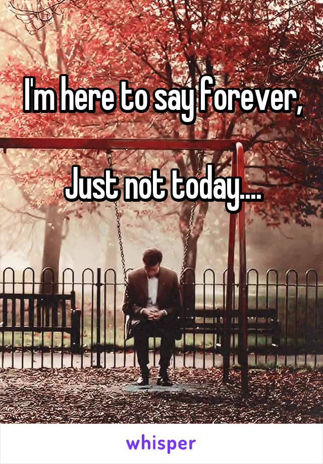 I'm here to say forever,  Just not today....