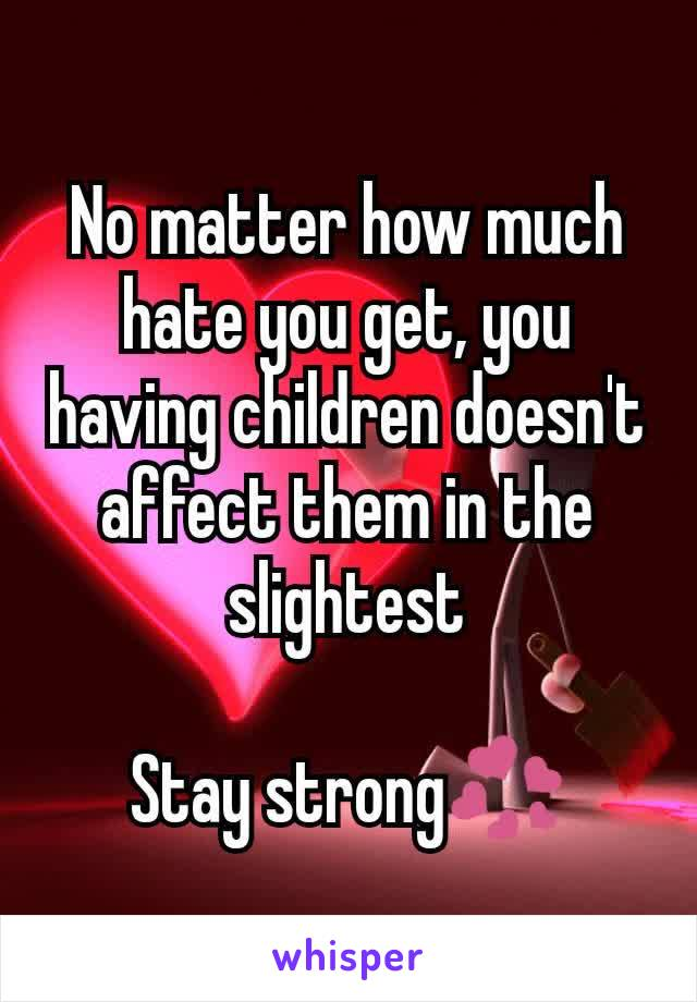 No matter how much hate you get, you having children doesn't affect them in the slightest  Stay strong💞