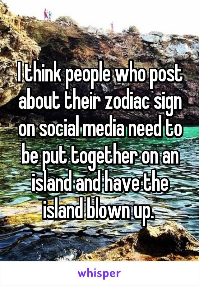 I think people who post about their zodiac sign on social media need to be put together on an island and have the island blown up.