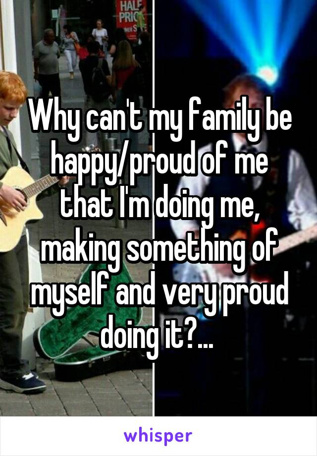 Why can't my family be happy/proud of me that I'm doing me, making something of myself and very proud doing it?...