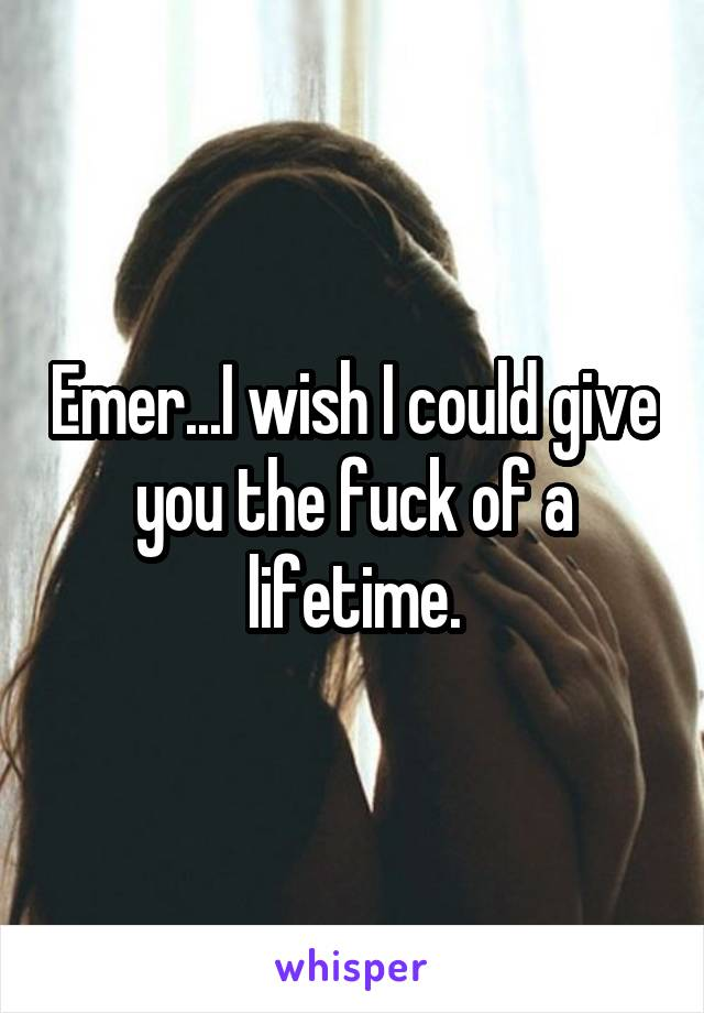 Emer...I wish I could give you the fuck of a lifetime.