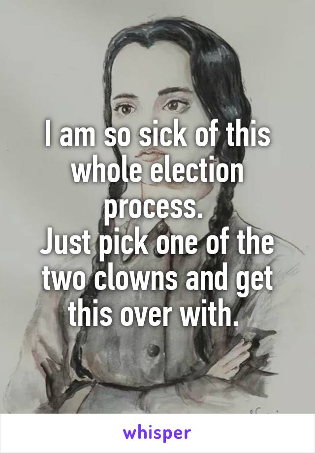 I am so sick of this whole election process.  Just pick one of the two clowns and get this over with.