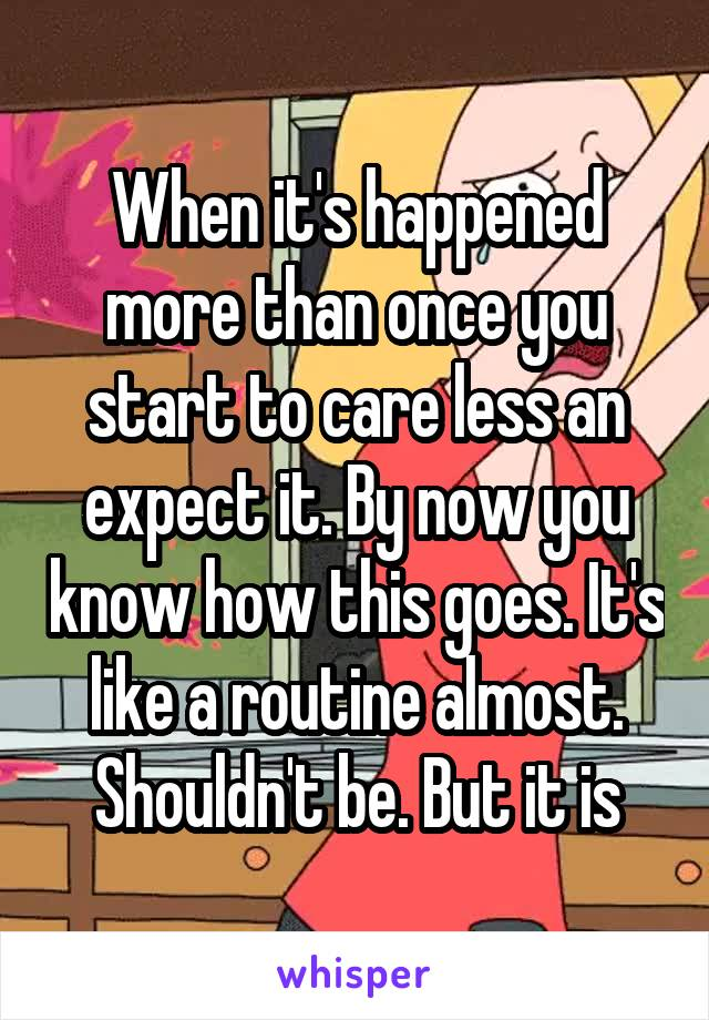 When it's happened more than once you start to care less an expect it. By now you know how this goes. It's like a routine almost. Shouldn't be. But it is