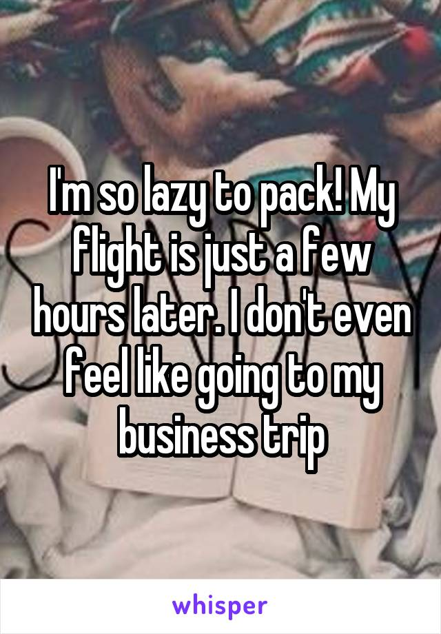I'm so lazy to pack! My flight is just a few hours later. I don't even feel like going to my business trip