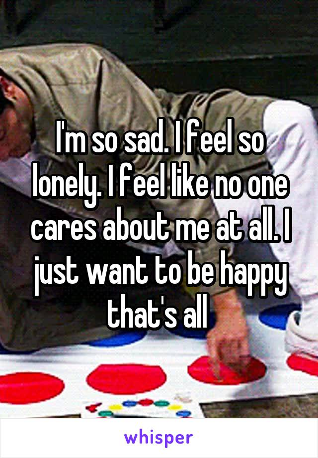 I'm so sad. I feel so lonely. I feel like no one cares about me at all. I just want to be happy that's all