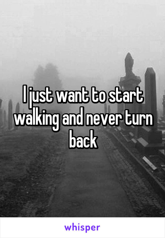 I just want to start walking and never turn back