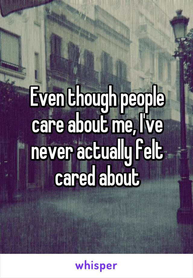 Even though people care about me, I've never actually felt cared about