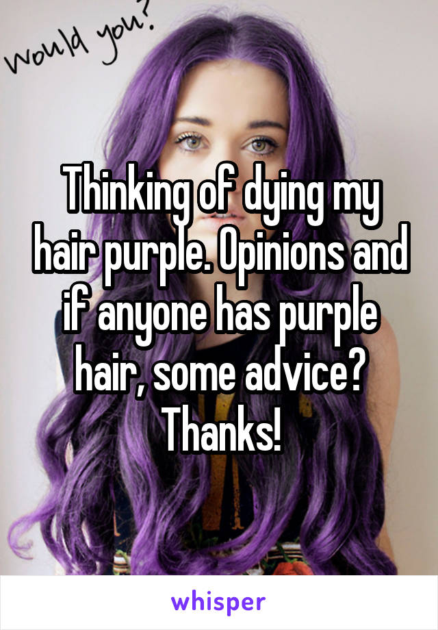 Thinking of dying my hair purple. Opinions and if anyone has purple hair, some advice? Thanks!