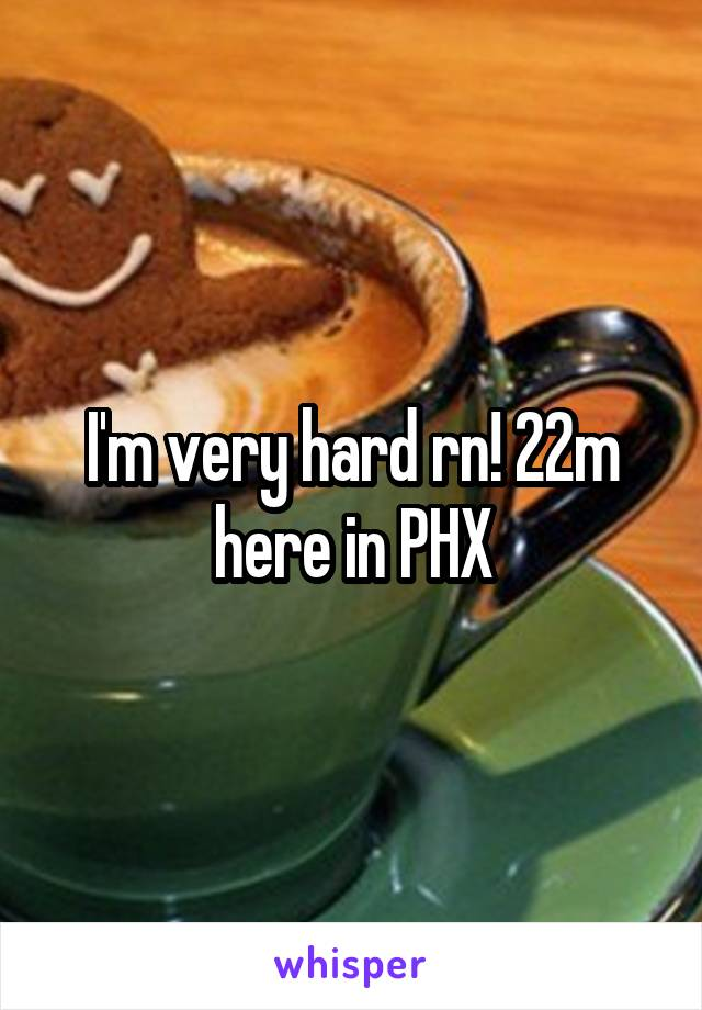 I'm very hard rn! 22m here in PHX