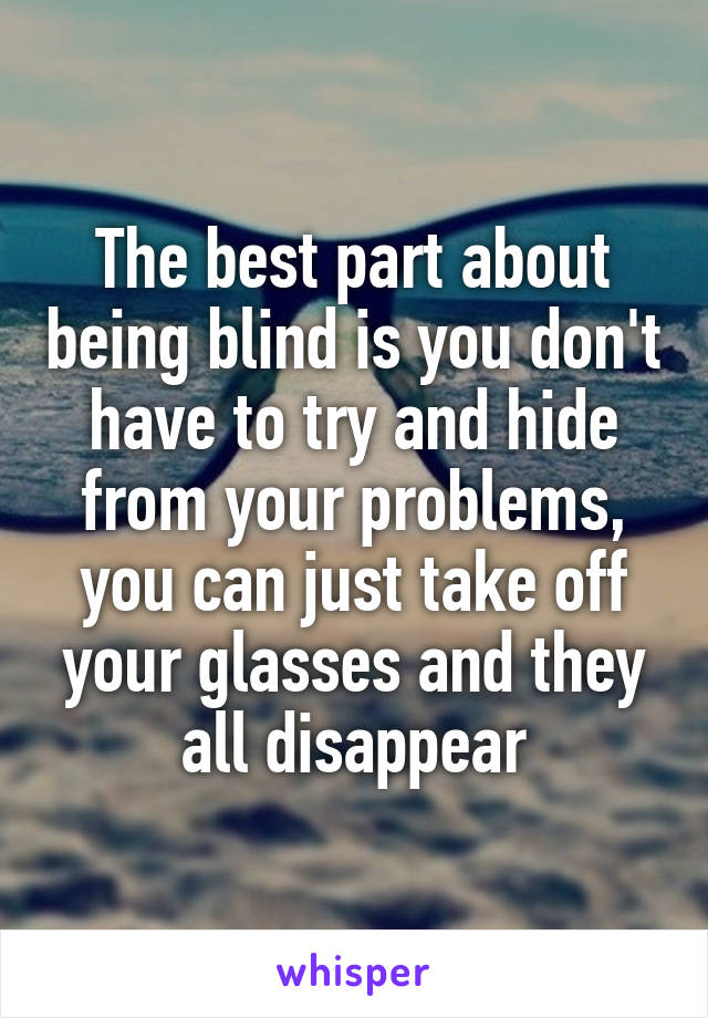 The best part about being blind is you don't have to try and hide from your problems, you can just take off your glasses and they all disappear