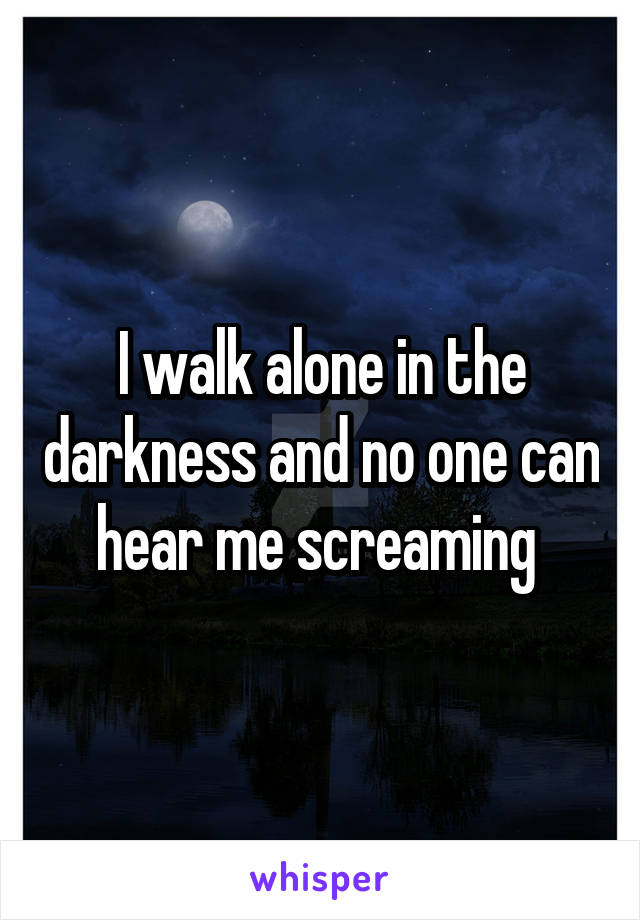 I walk alone in the darkness and no one can hear me screaming