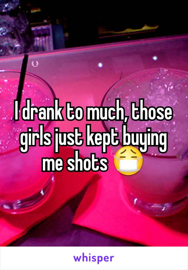 I drank to much, those girls just kept buying me shots 😷