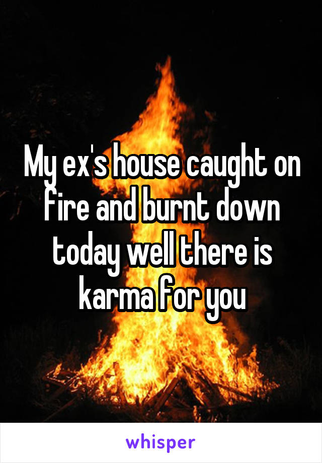 My ex's house caught on fire and burnt down today well there is karma for you