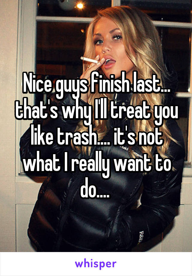 Nice guys finish last... that's why I'll treat you like trash.... it's not what I really want to do....