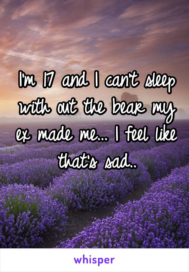 I'm 17 and I can't sleep with out the bear my ex made me... I feel like that's sad..