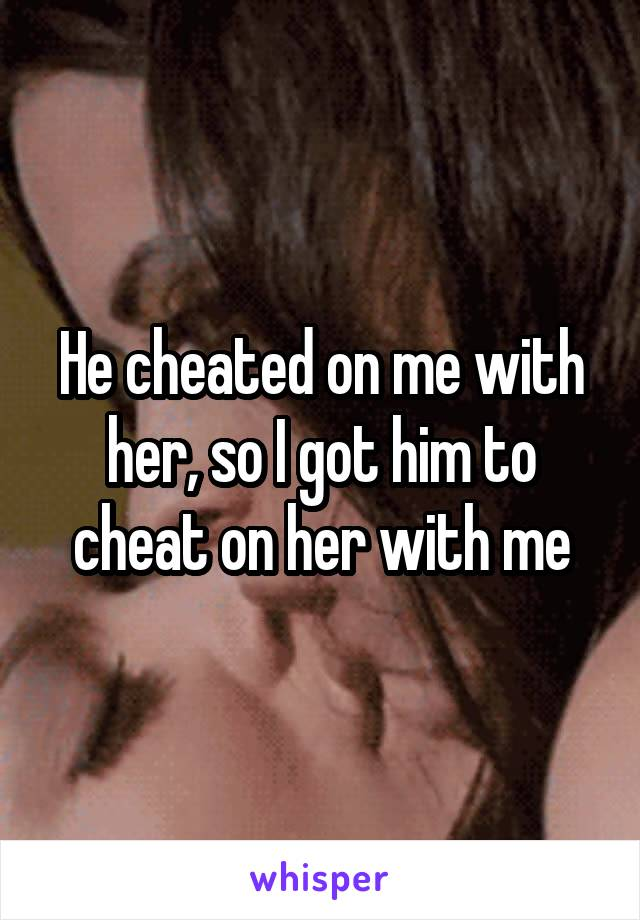 He cheated on me with her, so I got him to cheat on her with me