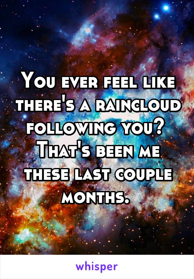 You ever feel like there's a raincloud following you?  That's been me these last couple months.