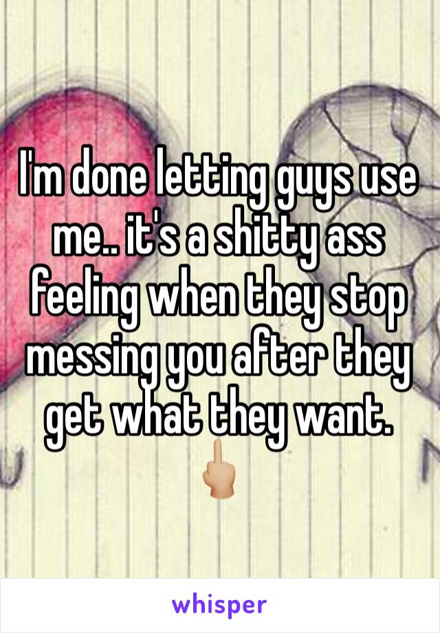 I'm done letting guys use me.. it's a shitty ass feeling when they stop messing you after they get what they want. 🖕🏼