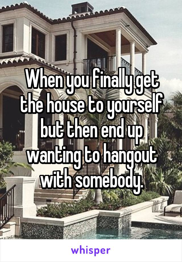 When you finally get the house to yourself but then end up wanting to hangout with somebody.