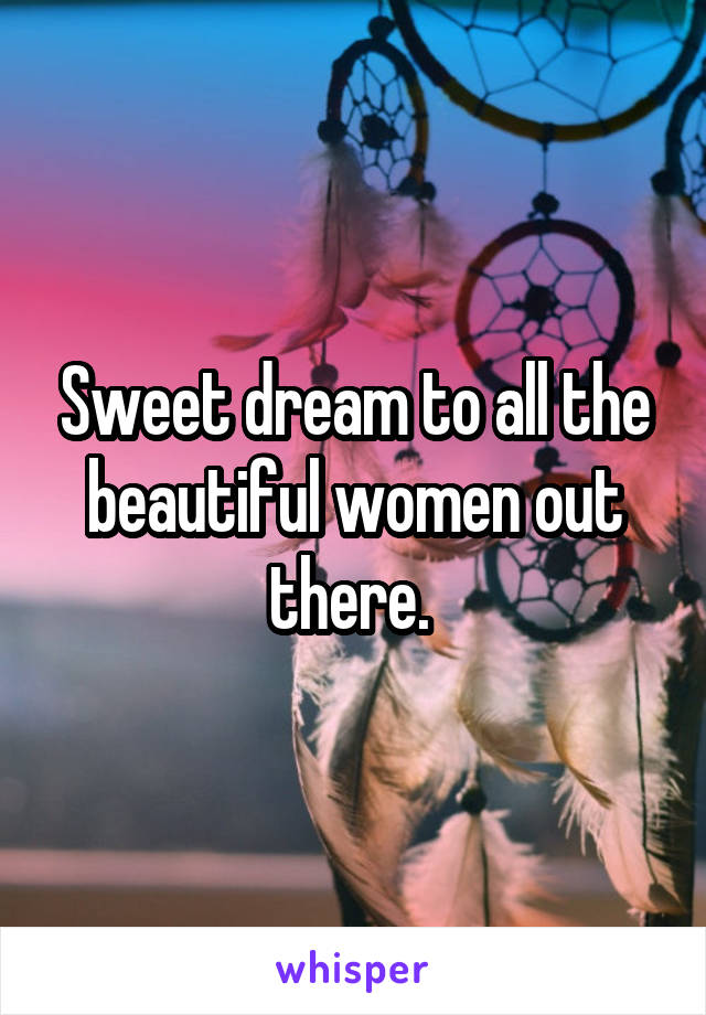 Sweet dream to all the beautiful women out there.