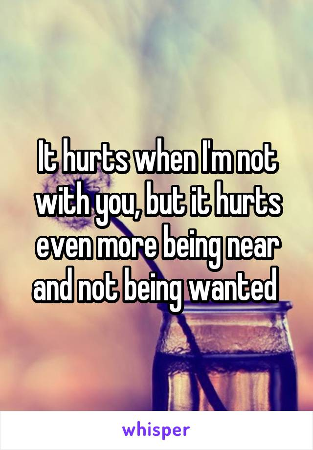 It hurts when I'm not with you, but it hurts even more being near and not being wanted
