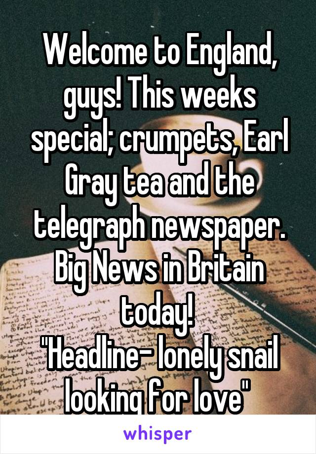 Welcome to England, guys! This weeks special; crumpets, Earl Gray tea and the telegraph newspaper. Big News in Britain today!  ''Headline- lonely snail looking for love''