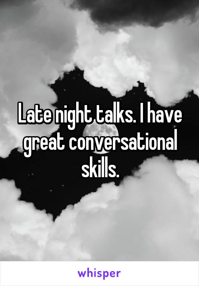 Late night talks. I have great conversational skills.