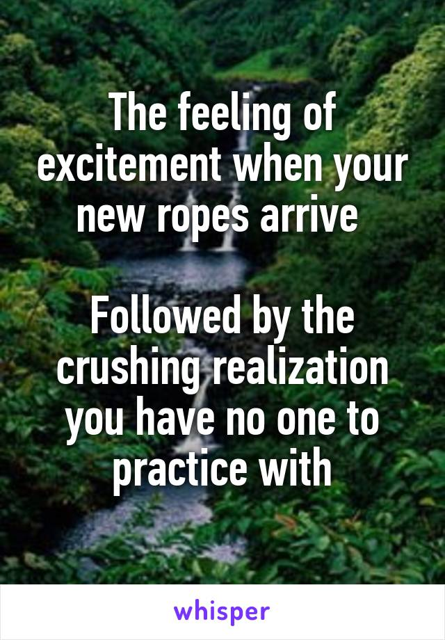 The feeling of excitement when your new ropes arrive   Followed by the crushing realization you have no one to practice with