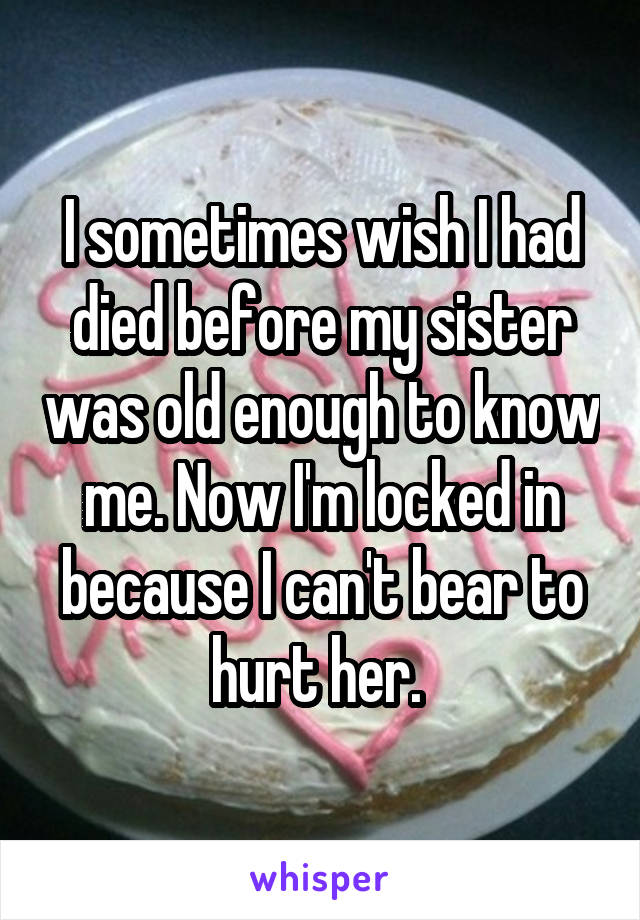 I sometimes wish I had died before my sister was old enough to know me. Now I'm locked in because I can't bear to hurt her.