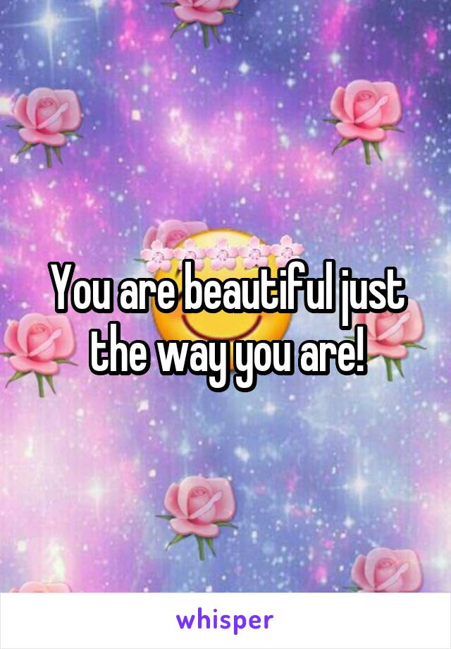 You are beautiful just the way you are!