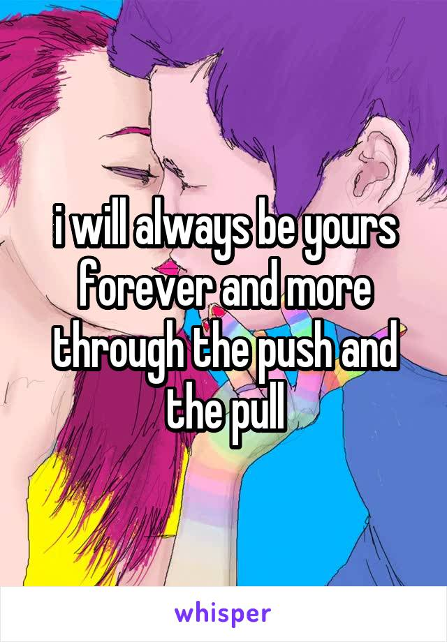 i will always be yours forever and more through the push and the pull