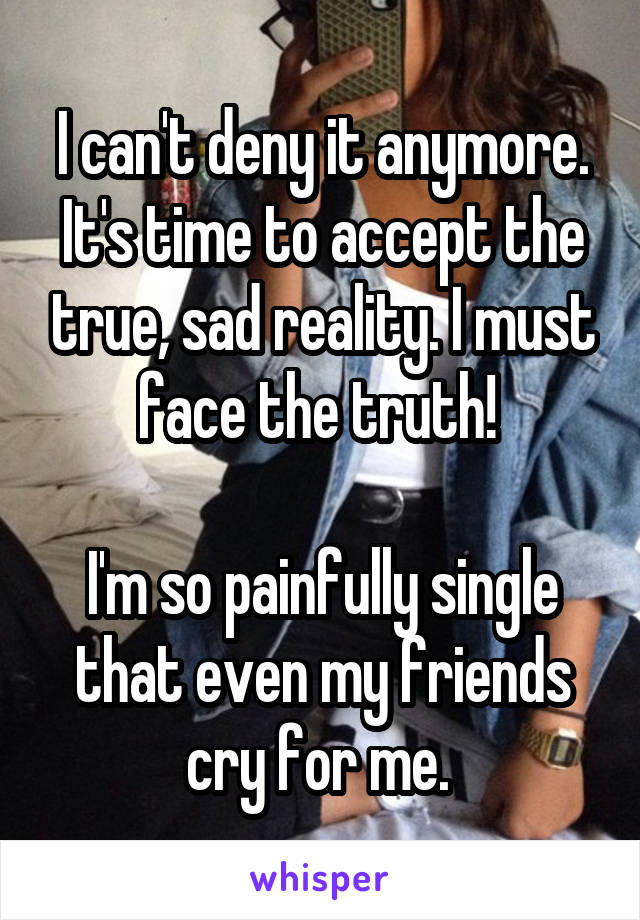 I can't deny it anymore. It's time to accept the true, sad reality. I must face the truth!   I'm so painfully single that even my friends cry for me.