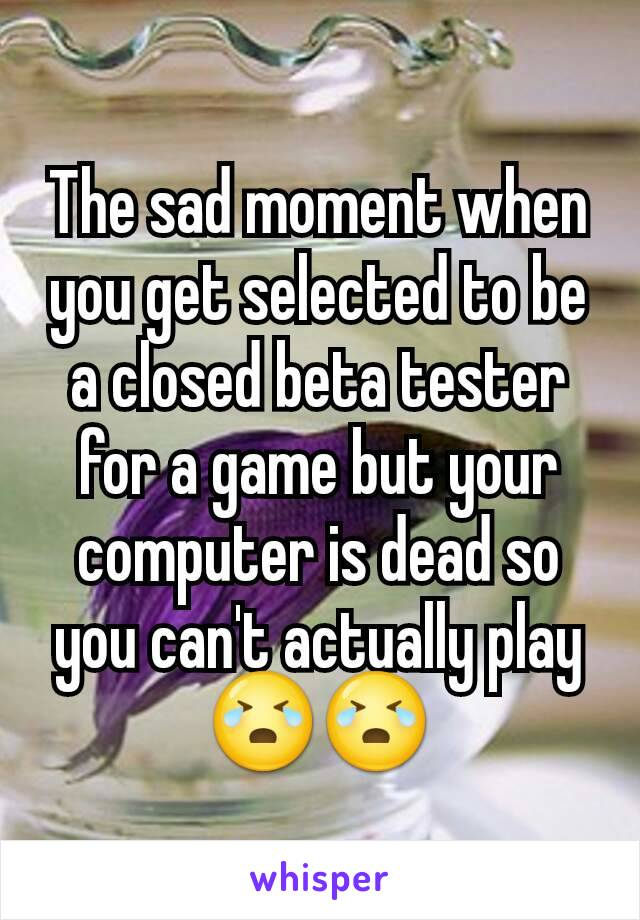 The sad moment when you get selected to be  a closed beta tester for a game but your computer is dead so you can't actually play 😭😭