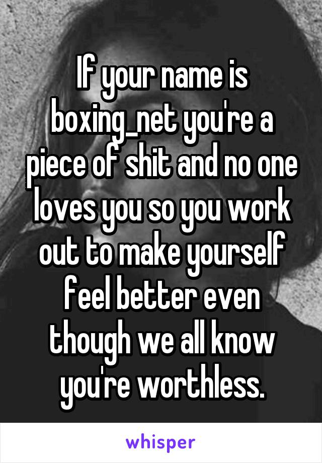 If your name is boxing_net you're a piece of shit and no one loves you so you work out to make yourself feel better even though we all know you're worthless.