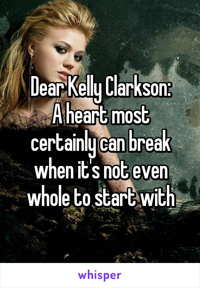 Dear Kelly Clarkson: A heart most certainly can break when it's not even whole to start with