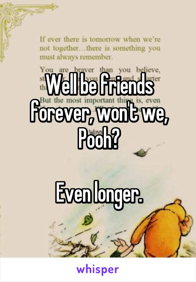 Well be friends forever, won't we, Pooh?  Even longer.