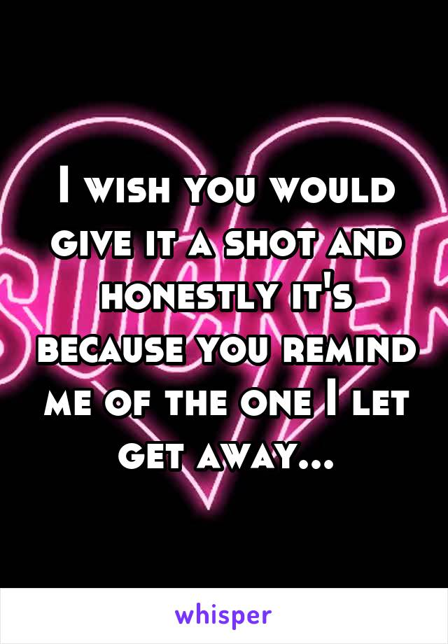 I wish you would give it a shot and honestly it's because you remind me of the one I let get away...