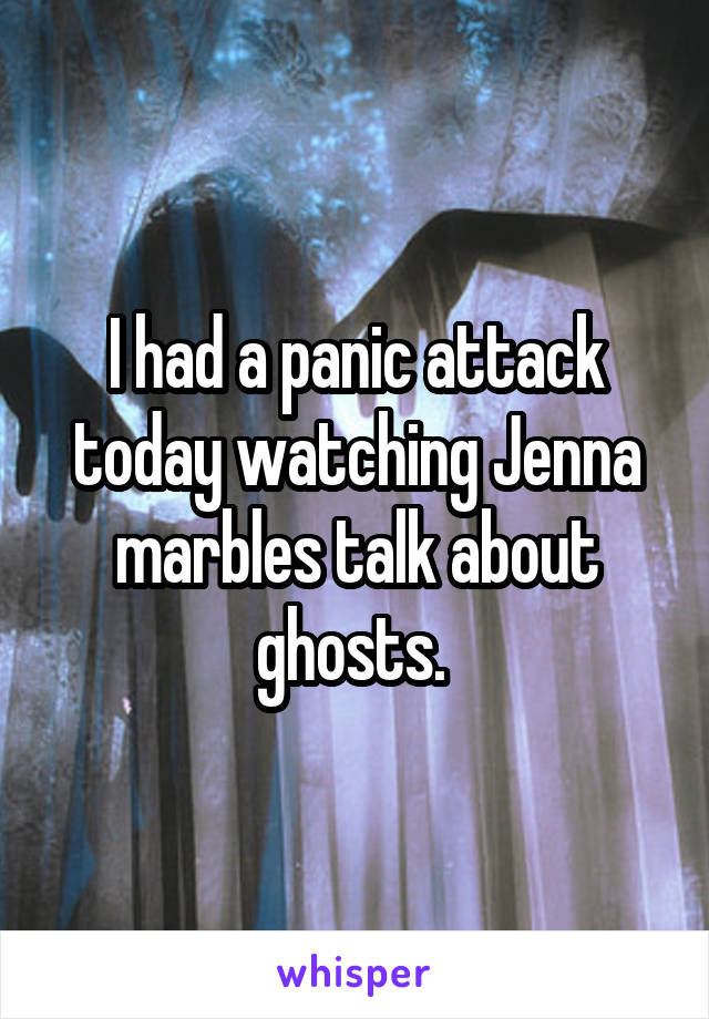 I had a panic attack today watching Jenna marbles talk about ghosts.