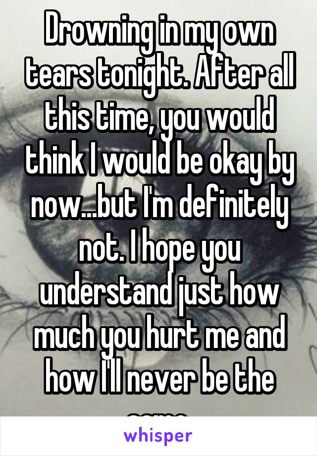 Drowning in my own tears tonight. After all this time, you would think I would be okay by now...but I'm definitely not. I hope you understand just how much you hurt me and how I'll never be the same.