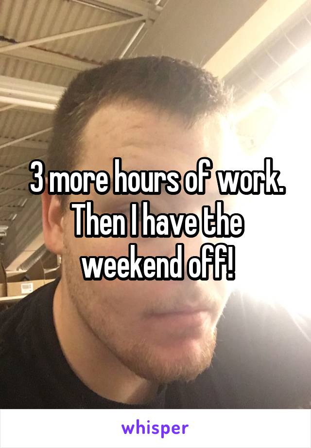3 more hours of work. Then I have the weekend off!