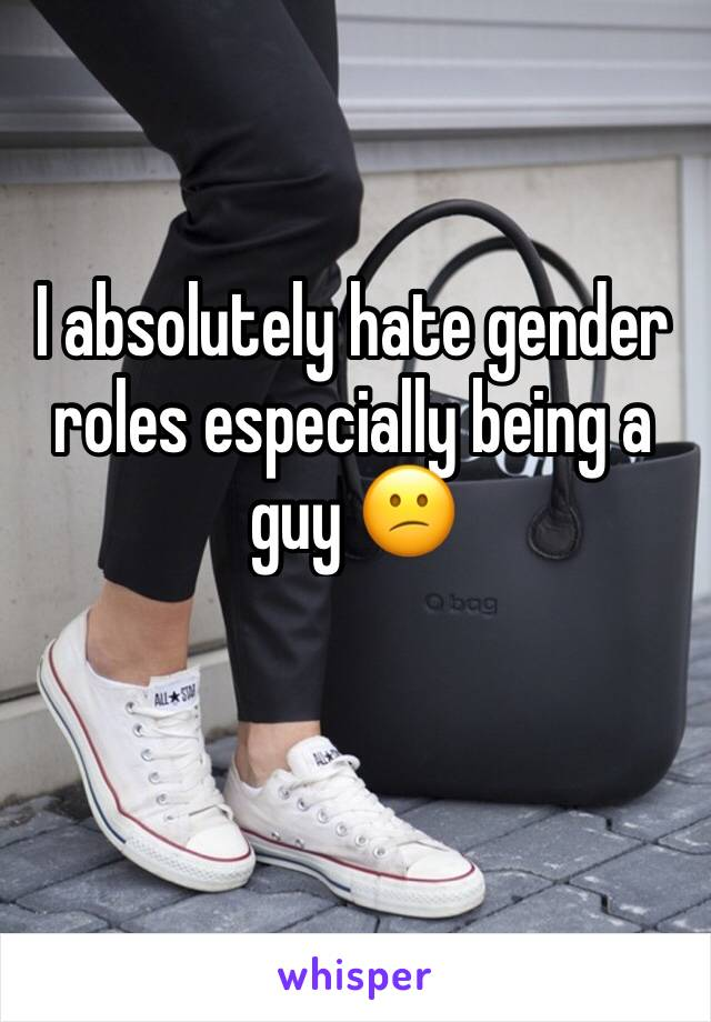 I absolutely hate gender roles especially being a guy 😕