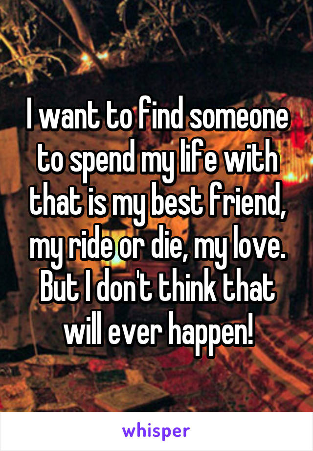 I want to find someone to spend my life with that is my best friend, my ride or die, my love. But I don't think that will ever happen!