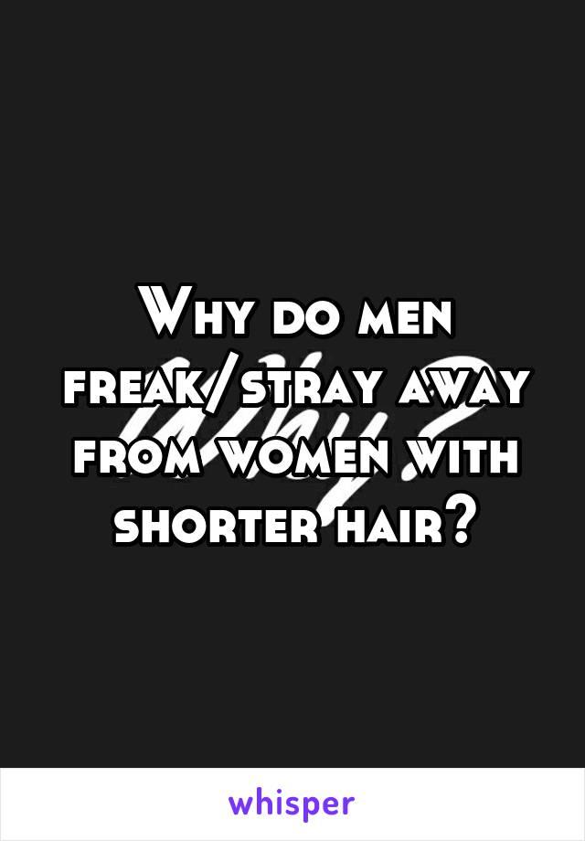 Why do men freak/stray away from women with shorter hair?